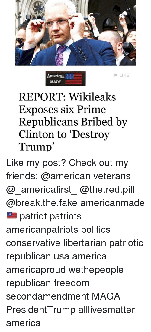 All Lives Matter, America, and Fake: American  MADE  LIKE  REPORT: Wikileaks  Exposes six Prime  Republicans Bribed bv  Clinton to 'Destroy  Trump' Like my post? Check out my friends: @american.veterans @_americafirst_ @the.red.pill @break.the.fake americanmade🇺🇸 patriot patriots americanpatriots politics conservative libertarian patriotic republican usa america americaproud wethepeople republican freedom secondamendment MAGA PresidentTrump alllivesmatter america