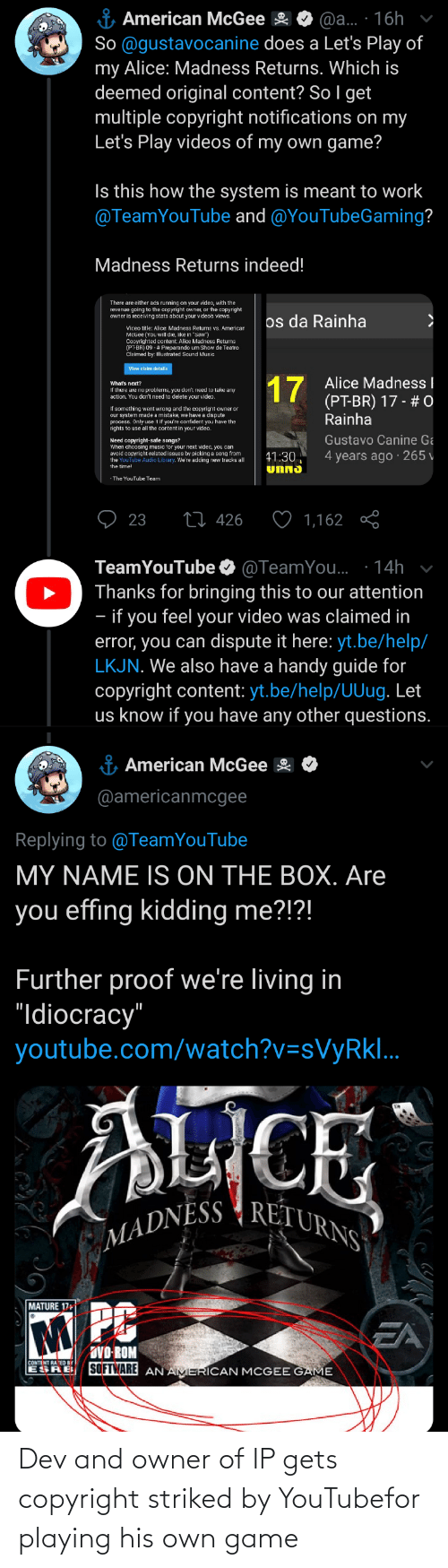 """Music, Saw, and Videos: & American McGee  So @gustavocanine does a Let's Play of  my Alice: Madness Returns. Which is  deemed original content? So I get  multiple copyright notifications on my  Let's Play videos of my own game?  @a.. · 16h  Is this how the system is meant to work  @TeamYouTube and @YouTubeGaming?  Madness Returns indeed!  There are either ads running on your video, with the  revenue going to the copyright owner, or the copyright  owner is receiving stats about your video's views.  os da Rainha  Viceo title: Alice: Madness Returns vs. American  MCGee (You will die, like in """"Saw"""")  Conyrighted content: Alice Madness Returns  (PT-BR) 09 - # Preparando um Show de Teatro  Claimed by: Illustrated Sound Music  View claim details  17  Alice Madness I  What's next?  If there are no problems, you don't need to take any  action. You dcn't need to delete your video.  (PT-BR) 17 - # 0  Rainha  If something went wrong ard the copyrignt owner or  our system made a mistake, we have a dispute  procece, Only ue it if you're confident you have the  rights to use all the cortent in your video.  Gustavo Canine Ga  Need copyright-safe songs?  When choosing music for your next video, you can  avoid copyright-related issues by picking a song from  the YouTube Audio Library. We're adding new tracks all  4 years ago · 265 v  41:30  UNNS  The YouTube Team  27 426  23  1,162  TeamYouTube O @TeamYou. · 14h  Thanks for bringing this to our attention  - if you feel your video was claimed in  error, you can dispute it here: yt.be/help/  LKJN. We also have a handy guide for  copyright content: yt.be/help/UUug. Let  us know if you have any other questions.  i American McGee  @americanmcgee  Replying to @TeamYouTube  MY NAME IS ON THE BOX. Are  you effing kidding me?!?!  Further proof we're living in  """"Idiocracy""""  youtube.com/watch?v=sVyRkl..  ICE  MADNESS { RETURNS  MATURE 17+  M PC  EA  DVO-ROM  SOFTWARE AN AMERICAN MCGEE GAME  CONTENT RA ED Br  ESRE Dev and owner of IP gets copyri"""