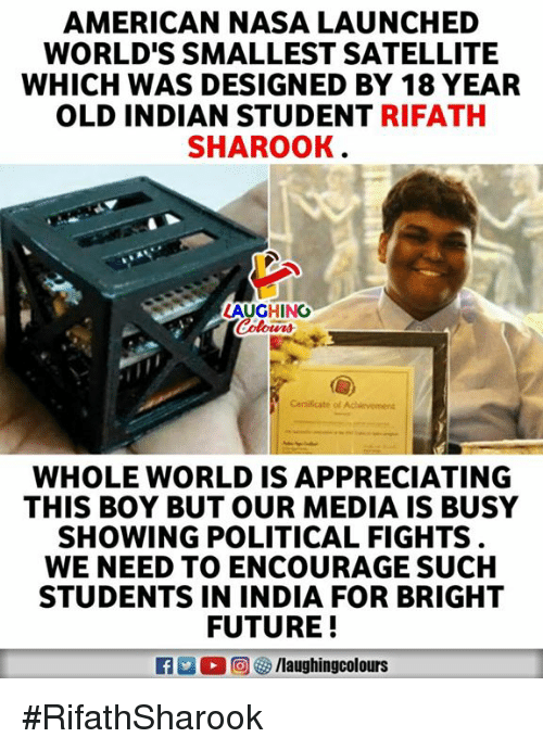 Future, Nasa, and American: AMERICAN NASA LAUNCHED  WORLD'S SMALLEST SATELLITE  WHICH WAS DESIGNED BY 18 YEAR  OLD INDIAN STUDENT RIFATH  SHAROOK  LAUGHING  WHOLE WORLD IS APPRECIATING  THIS BOY BUT OUR MEDIA IS BUSY  SHOWING POLITICAL FIGHTS  WE NEED TO ENCOURAGE SUCH  STUDENTS IN INDIA FOR BRIGHT  FUTURE!  R O D 回宙/laughingcolours #RifathSharook