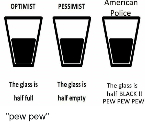 Police, American, and Black: American  OPTIMIST  PESSIMIST  Police  The glass is  half empty  The glass is  The glass is  half BLACK!!  PEW PEW PEW  half full
