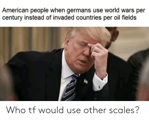Reddit, American, and World: American people when germans use world wars per  century instead of invaded countries per oil fields Who tf would use other scales?