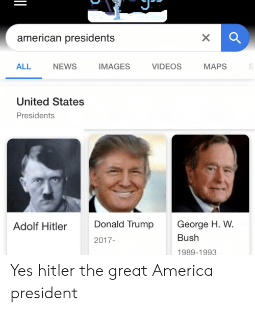 America, Donald Trump, and News: american presidents  X  NEWS  IMAGES  VIDEOS  MAPS  ALL  United States  Presidents  George H. W  Donald Trump  Adolf Hitler  Bush  2017-  1989-1993 Yes hitler the great America president