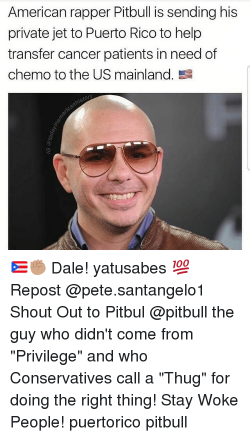 """Memes, Thug, and Pitbull: American rapper Pitbull is sending his  private jet to Puerto Rico to help  transfer cancer patients in need of  chemo to the US mainland. 🇵🇷✊🏽 Dale! yatusabes 💯 Repost @pete.santangelo1 ・・・ Shout Out to Pitbul @pitbull the guy who didn't come from """"Privilege"""" and who Conservatives call a """"Thug"""" for doing the right thing! Stay Woke People! puertorico pitbull"""