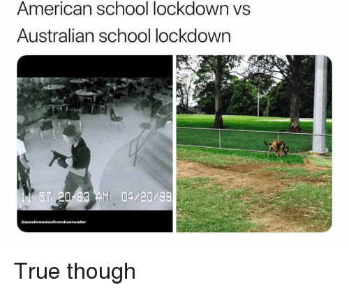 Memes, School, and True: American school lockdown vs  Australian school lockdown  57 20 63 M 04/20/98  @aussiememesfromdownunder True though