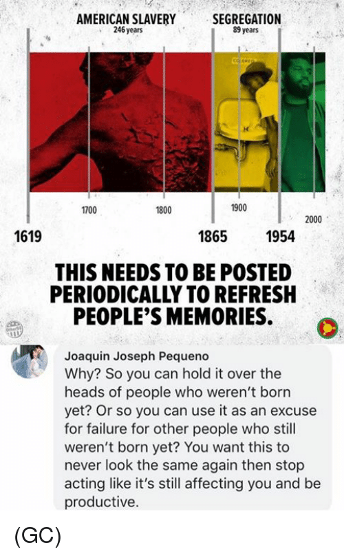 Memes, American, and Acting: AMERICAN SLAVERY  246 years  SEGREGATION  89 years  1700  800  1900  2000  1619  1865  1954  THIS NEEDS TO BE POSTED  PERIODICALLY TO REFRESH  PEOPLE'S MEMORIES.  Joaquin Joseph Pequeno  Why? So you can hold it over the  heads of people who weren't born  yet? Or so you can use it as an excuse  for failure for other people who still  weren't born yet? You want this to  never look the same again then stop  acting like it's still affecting you and be  productive. (GC)