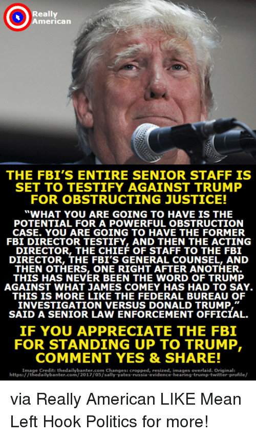 """Donald Trump, Fbi, and Politics: American  THE FBI'S ENTIRE SENIOR STAFF IS  SET TO TESTIFY AGAINST TRUMP  FOR OBSTRUCTING JUSTICE!  WHAT YOU ARE GOING TO HAVE IS THE  POTENTIAL FOR A POWERFUL OBSTRUCTION  CASE. YOU ARE GOING TO HAVE THE FORMER  FBI DIRECTOR TESTIFY, AND THEN THE ACTING  DIRECTOR, THE CHIEF OF STAFF TO THE FB1I  DIRECTOR, THE FBI'S GENERAL COUNSEL, AND  THEN OTHERS, ONE RIGHT AFTER ANOTHER  THIS HAS NEVER BEEN THE WORD OF TRUMP  AGAINST WHAT JAMES COMEY HAS HAD TO SAY  THIS IS MORE LIKE THE FEDERAL BUREAU OF  INVESTIGATION VERSUS DONALD TRUMP,""""  SAID A SENIOR LAW ENFORCEMENT OFFICIAL  IF YOU APPRECIATE THE FBI  FOR STANDING UP TO TRUMP  COMMENT YES &SHARE!  Image Credit: thedailybanter.com Changes: cropped, resized, images overlaid. Original:  https:/ /thedailybanter.com/2017/05/sally-yates-russia-evidence-hearing-trump-twitter-profile/ via Really American  LIKE Mean Left Hook Politics for more!"""
