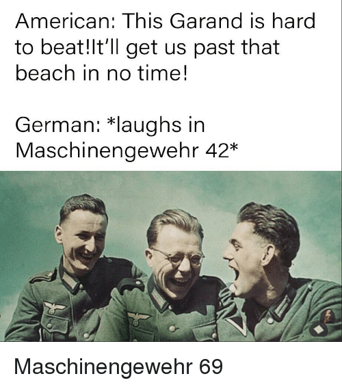 American, Beach, and History: American: This Garand is hard  to beat!lt'll get us past that  beach in no time!  German: *laughs in  Maschinengewehr 42*