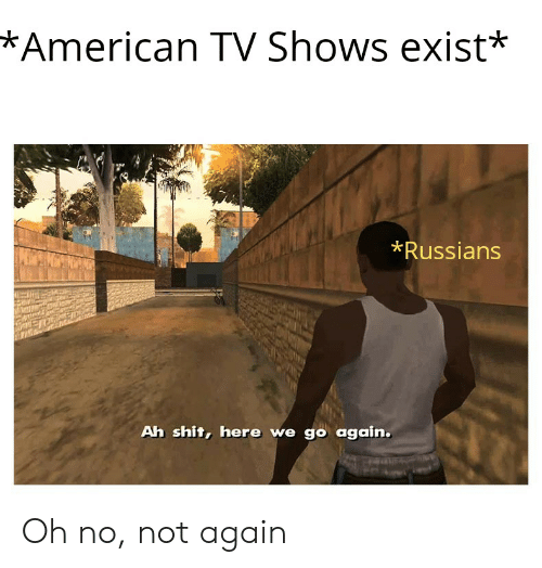 American Tv Shows Exist Russians Ah Shit Here We Go Again Oh No