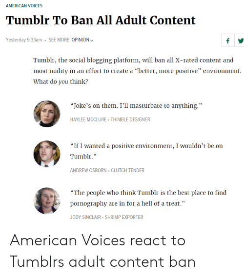 """Tumblr, American, and Best: AMERICAN VOICES  Yesterday 9:33am SEE MORE: OPINION  Tumblr, the social blogging platform, will ban all X-rated content and  most nudity in an effort to create a """"better, more positive"""" environment.  What do you think?  """"Joke's on them. I'll masturbate to anything.""""  HAYLEE MCCLURE THIMBLE DESIGNER  """"If I wanted a positive environment, I wouldn't be on  Tumblr.""""  ANDREW OSBORN CLUTCH TENDER  """"The people who think Tumblr is the best place to find  pornography are in for a hell of a treat.""""  JODY SINCLAIR SHRIMP EXPORTER American Voices react to Tumblrs adult content ban"""