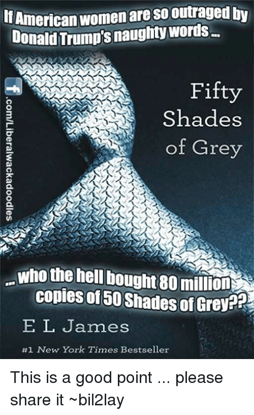 Donald Trump, Fifty Shades of Grey, and Memes: American  women are so outraged by  Donald Trump's Fifty  Shades  of Grey  who the hell bought 80 million  copies of 50 Shades of  Grey?  EL James  #1 New York Times Bestseller This is a good point ... please share it ~bil2lay