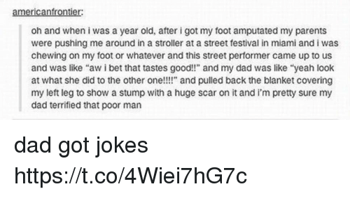 """Dad, I Bet, and Memes: americanfrontier:  oh and when i was a year old, after i got my foot amputated my parents  were pushing me around in a stroller at a street festival in miami and i was  chewing on my foot or whatever and this street performer came up to us  and was like """"aw i bet that tastes good!!"""" and my dad was like """"yeah look  at what she did to the other one!!!"""" and pulled back the blanket covering  my left leg to show a stump with a huge scar on it and i'm pretty sure my  dad terrified that poor man dad got jokes https://t.co/4Wiei7hG7c"""
