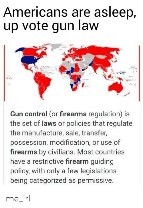 Control, Irl, and Me IRL: Americans are asleep,  up vote gun law  Gun control (or firearms regulation) is  the set of laws or policies that regulate  the manufacture, sale, transfer,  possession, modification, or use of  firearms by civilians. Most countries  have a restrictive firearm guiding  policy, with only a few legislations  being categorized as permissive. me_irl