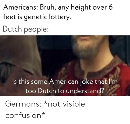 Bruh, Lottery, and American: Americans: Bruh, any height  feet is genetic lottery.  over 6  Dutch people:  Is this some American joke that l'm  too Dutch to understand? Germans: *not visible confusion*