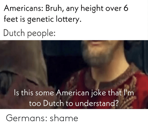 Bruh, Lottery, and American: Americans: Bruh, any height  feet is genetic lottery.  over 6  Dutch people:  Is this some American joke that l'm  too Dutch to understand? Germans: shame