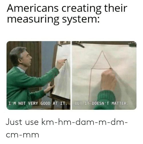 Good, Dam, and System: Americans creating their  measuring system:  I'M NOT VERY GOOD AT IT  BUT IT DOESN'T MATTER Just use km-hm-dam-m-dm-cm-mm