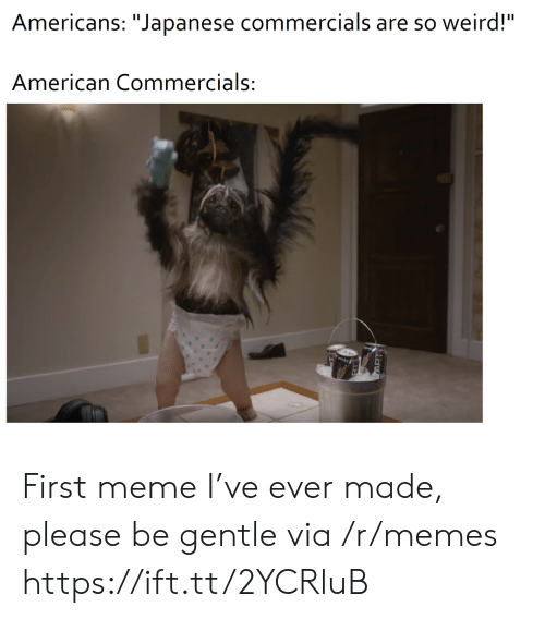 "Meme, Memes, and Weird: Americans: ""Japanese commercials are so weird!""  American Commercials: First meme I've ever made, please be gentle via /r/memes https://ift.tt/2YCRluB"