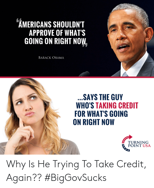 Memes, Obama, and Barack Obama: AMERICANS SHOULDN'T  APPROVE OF WHATS  GOING ON RIGHT NOW  BARACK OBAMA  SAYS THE GUY  WHO'S TAKING CREDIT  FOR WHAT'S GOING  ON RIGHT NOW  PURNIUSA  POINT USA Why Is He Trying To Take Credit, Again?? #BigGovSucks