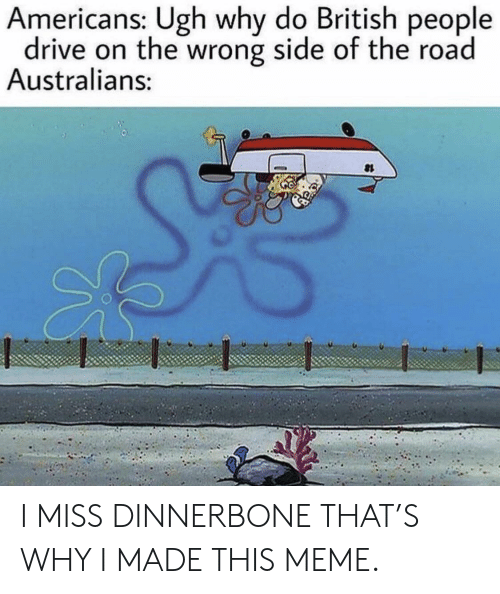 Meme, Drive, and British: Americans: Ugh why do British people  drive on the wrong side of the road  Australians: I MISS DINNERBONE THAT'S WHY I MADE THIS MEME.