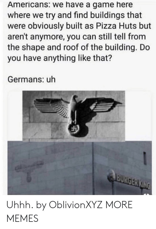 Dank, Memes, and Pizza: Americans: we have a game here  where we try and find buildings that  were obviously built as Pizza Huts but  aren't anymore, you can still tell from  the shape and roof of the building. Do  you have anything like that?  Germans: uh Uhhh. by OblivionXYZ MORE MEMES
