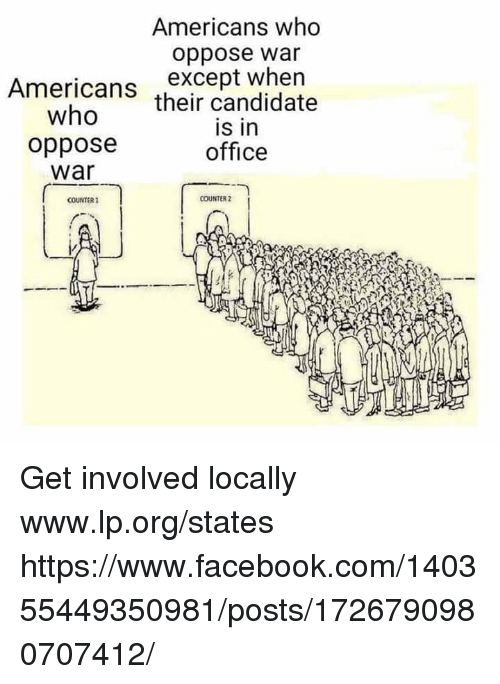 Facebook, Memes, and facebook.com: Americans who  oppose war  Americans except when  who  oppose  war  their candidate  is in  office  COUNTER 2  COUNTER2 Get involved locally www.lp.org/states   https://www.facebook.com/140355449350981/posts/1726790980707412/