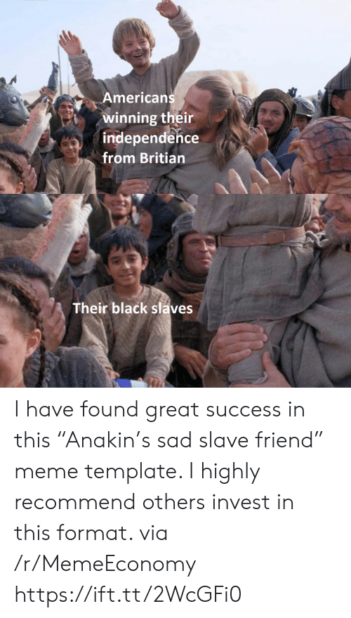 "Meme, Black, and Sad: Americans  winning their  independence  from Britian  Their black slaves I have found great success in this ""Anakin's sad slave friend"" meme template. I highly recommend others invest in this format. via /r/MemeEconomy https://ift.tt/2WcGFi0"
