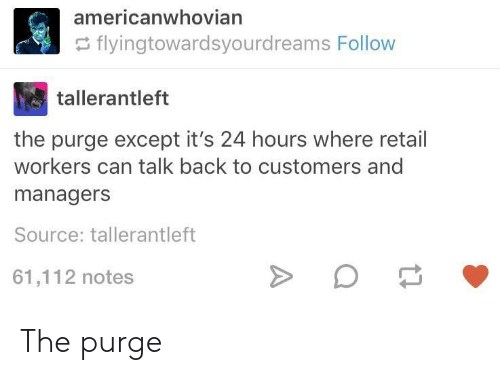The Purge, Retail, and Back: americanwhovian  flyingtowardsyourdreams Follow  tallerantleft  the purge except it's 24 hours where retail  workers can talk back to customers and  managers  Source: tallerantleft  61,112 notes The purge