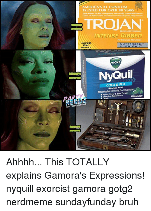 Bruh, Condom, and Memes: AMERICA'S #1 CONDOM  TRUSTED FOR OVER 80 YEARS  and Sensually Transmitted Diseases  Helps Reduce the Risk of Pr  TROJAN  INTENSE RIBBED  INTENSE  ULTRASMOOTH  AIBS!  INTENSE  VICKS  NyQuil  COLD & FLU  Nighttime Relief  Aches, Fever& Sore  Runny Nose  rneRD2 Ahhhh... This TOTALLY explains Gamora's Expressions! nyquill exorcist gamora gotg2 nerdmeme sundayfunday bruh