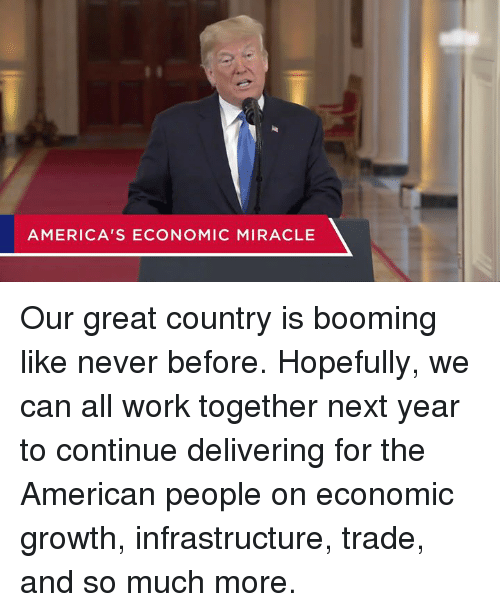 Work, American, and Never: AMERICA'S ECONOMIC MIRACLE Our great country is booming like never before.  Hopefully, we can all work together next year to continue delivering for the American people on economic growth, infrastructure, trade, and so much more.