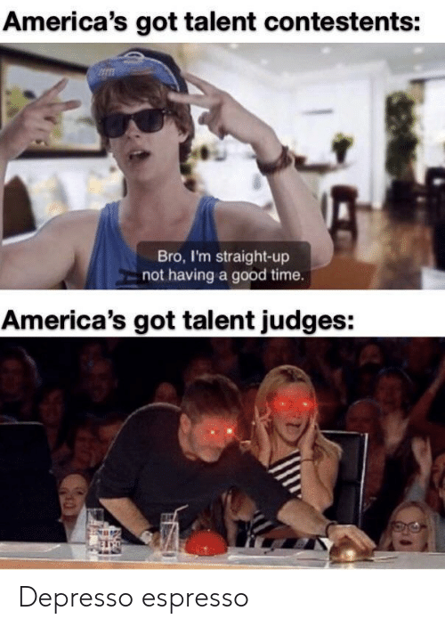 Good, Time, and America's Got Talent: America's got talent contestents:  Bro, I'm straight-up  not having a good time.  America's got talent judges: Depresso espresso