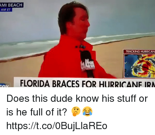 me.me: AMI BEACH  AM ET  TRACKING HURRICAN  FLORIDA BRACES FOR HURRICANE IRA Does this dude know his stuff or is he full of it? 🤔😂 https://t.co/0BujLlaREo