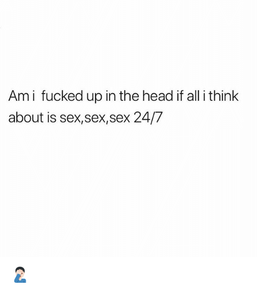 Head, Memes, and Sex: Ami fucked up in the head if all i think  about is sex,sex,sex 24/7 🤦🏻‍♂️