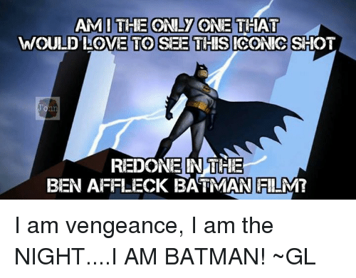 Batman, Love, and Memes: AMI THE ONLY ONE THAT  WOULD LOVE TO SEE THIS ICONIC SHOT  REDONE IN THE  BEN AFFLECK BATMAN FILM? I am vengeance, I am the NIGHT....I AM BATMAN!  ~GL