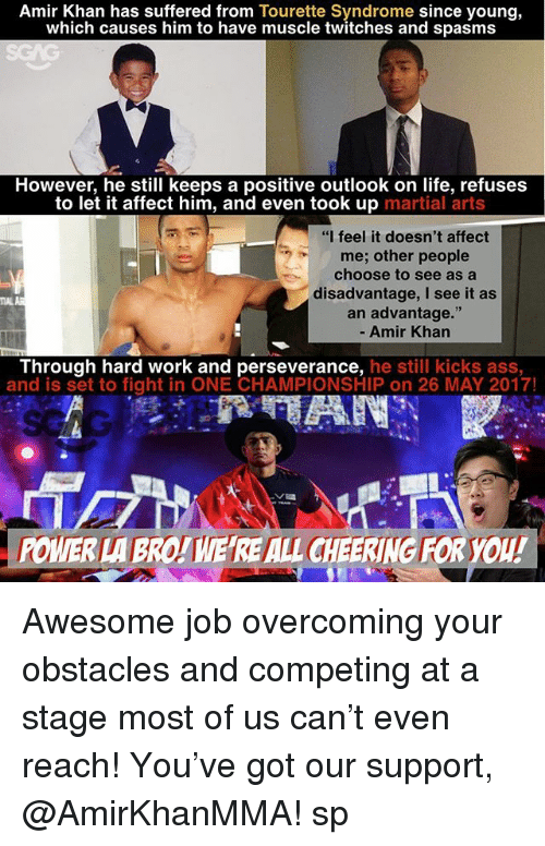 "Ass, Life, and Memes: Amir Khan has suffered from Tourette Syndrome since young,  which causes him to have muscle twitches and spasms  However, he still keeps a positive outlook on life, refuses  to let it affect him, and even took up  martial arts  ""I feel it doesn't affect  me; other people  choose to see as a  disadvantage, I see it as  an advantage.""  Amir Khan  Through hard work and perseverance, he still kicks ass,  and is set to fight in ONE CHAMPIONSHIP on 26 MAY 2017!  .POWER LABROITIEREALL CHEERING FORYou! Awesome job overcoming your obstacles and competing at a stage most of us can't even reach! You've got our support, @AmirKhanMMA! sp"