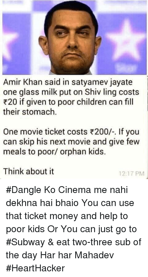 Children, Memes, and Money: Amir Khan said in satyamev jayate  one glass milk put on Shiv ling costs  F20 if given to poor children can fill  their stomach.  One movie ticket costs R200/-. If you  can skip his next movie and give few  meals to poor/ orphan kids.  Think about it  12:17 PM #Dangle Ko Cinema me nahi dekhna hai bhaio   You can use that ticket money and help to poor kids   Or You can just go to #Subway &  eat two-three sub of the day   Har har Mahadev   #HeartHacker