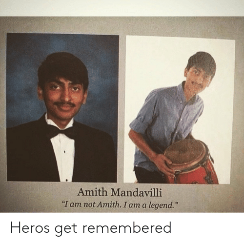 "Legend, Heros, and Get: Amith Mandavilli  ""I am not Amith. I am a legend."" Heros get remembered"