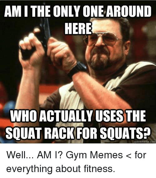 amithe only one around here who actually usesthe squat rack 16832302 ✅ 25 best memes about squat squat memes