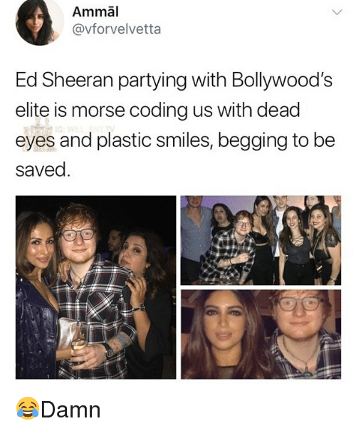 Memes, Ed Sheeran, and Smiles: Ammal  @vforvelvetta  Ed Sheeran partying with Bollywood's  elite is morse coding us with dead  eyes and plastic smiles, begging to be  saved. 😂Damn