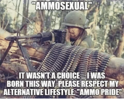 "Memes, Respect, and Lifestyle: AMMOSEXUAL""  IT WASN TA CHOICE IWAS  BORN THIS WAY PLEASE RESPECT MY  ALTERNATIVE LIFESTYLE ""AMMO PRIDE"