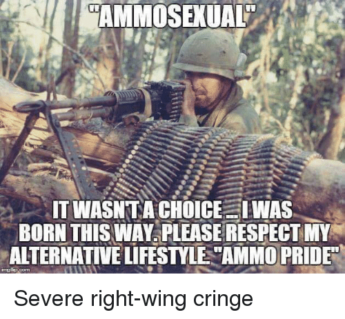 "Respect, Lifestyle, and Pride: AMMOSEXUAL  IT WASNTA CHOICE IWAS  BORN THIS WAY PLEASE RESPECT MY  ALTERNATIVE LIFESTYLE ""AMMO PRIDE"