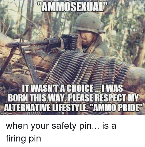 Memes, 🤖, and Pin: AMMOSEXUAL  ITWASNTA CHOICE I WAS  BORN THIS WAY PLEASE RESPECT MY  ALTERNATIVE LIFESTYLE AMMO PRIDE when your safety pin... is a firing pin