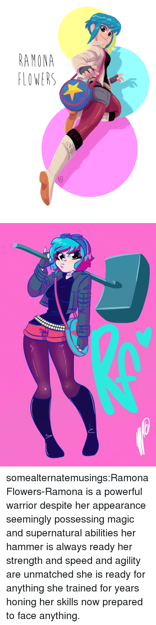 Target, Tumblr, and Blog: AMONA  LOWERS somealternatemusings:Ramona Flowers-Ramona is a powerful warrior despite her appearance seemingly possessing magic and supernatural abilities her hammer is always ready her strength and speed and agility are unmatched she is ready for anything she trained for years honing her skills now prepared to face anything.