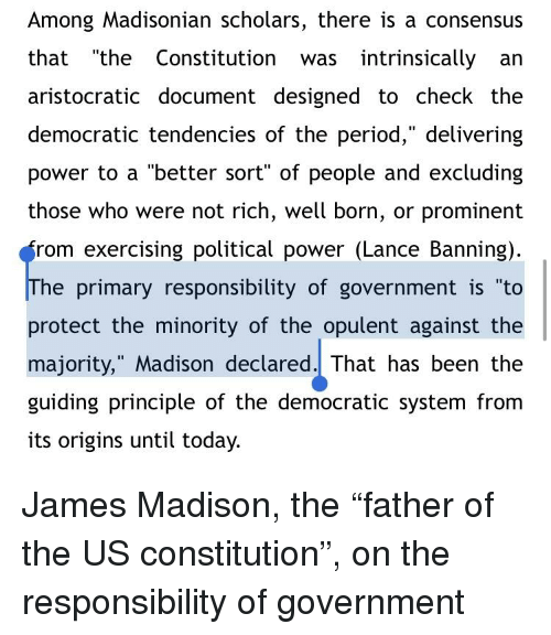 """Period, Constitution, and Power: Among Madisonian scholars, there is a consensus  that """"the Constitution was intrinsically an  aristocratic document designed to check the  democratic tendencies of the period,"""" delivering  power to a """"better sort"""" of people and excluding  those who were not rich, well born, or prominent  rom exercising political power (Lance Banning)  he primary responsibility of government is """"to  protect the minority of the opulent against the  majority,"""" Madison declared. That has been the  guiding principle of the democratic system from  its origins until today."""