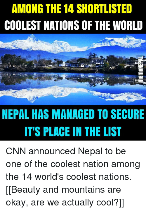 cnn.com, Cool, and Nepal: AMONG THE 14 SHORTLISTED  COOLEST NATIONS OF THE WORLD  NEPAL HAS MANAGED TO SECURE  IT'S PLACE IN THE LIST CNN announced Nepal to be one of the coolest nation among the 14 world's coolest nations.  [[Beauty and mountains are okay, are we actually cool?]]
