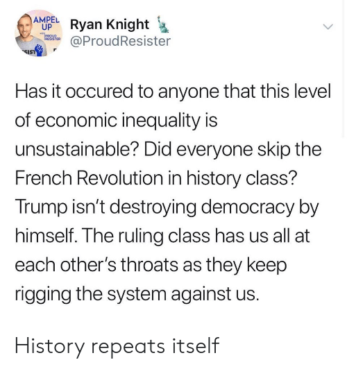 History, Revolution, and Trump: AMPEL  UP  Ryan Knight  @ProudResister  PROUD  IRESISTER  SIST  Has it occured to anyone that this level  of economic inequality is  unsustainable? Did everyone skip the  French Revolution in history class?  Trump isn't destroying democracy by  himself. The ruling class has us all at  each other's throats as they keep  rigging the system against us. History repeats itself