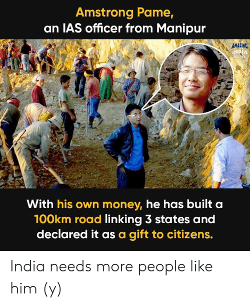 Memes, Money, and India: Amstrong Pame,  an IAS officer from Manipur  AMAZING  With his own money, he has built a  100km road linking 3 states and  declared it as a gift to citizens. India needs more people like him (y)