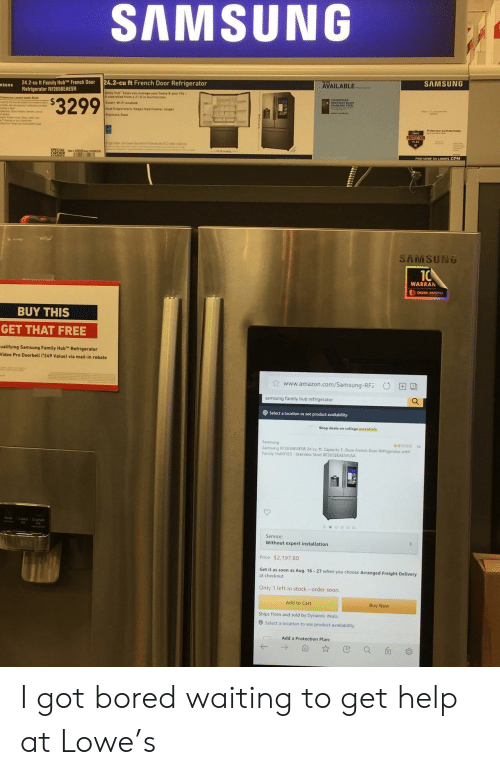 Amazon, Bored, and College: AMSUNG  SAMSUNG  AVAILABLE  24.2-cu ft French Door Refrigerator  24.2-cu ft Family HubTM French Door  Refrigerator RF265BEAESR  SURG  amity Hub belps you manage your hame & your Life-  l contreled frem a 21 5-in toochscreen  $3299  Smart Wi-Fi enabled  Dual Evaporaters Keeps foed fresher, lenger  PROTECTION  ORDER  SAMSUNG  10  WARRAN  DIGITAL INVERTER  BUY THIS  GET THAT FREE  ualifying Samsung Family Hub Refrigerator  Video Pro Doorbell ('249 Value) via mail-in rebate  www.amazon.com/Samsung-RF2  samsung family hub refrigerator  OSelect a location to see product availability  Shop deals on college essentisls  Samsung  Samsung RF265BEAESR 24 cu ft. Capacity 3-Door French Door Refrigerator with  Family Hub0153-Stainless Steel RF265BEAESR/AA  16  Cabed Crushed  oeo0oo  Service:  Without expert installation  Price $2,197.80  Get it as soon as Aug. 16-27 when you choose Arranged Freight Delivery  at checkout  Only 1 left in stock - order soon  Add to Cart  Buy Now  Ships from and sold by Dynamic deals  Select a location to see product availability  Add a Protection Plan: I got bored waiting to get help at Lowe's