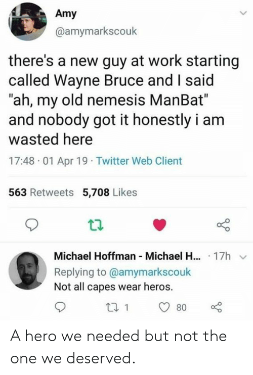 """Dank, Twitter, and Work: Amy  @amymarkscouk  there's a new guy at work starting  called Wayne Bruce and I said  """"ah, my old nemesis ManBat""""  and nobody got it honestly i am  wasted here  17:48 01 Apr 19 Twitter Web Client  563 Retweets 5,708 Likes  Michael Hoffman Michael H... 17h  Replying to @amymarkscouk  Not all capes wear heros. A hero we needed but not the one we deserved."""