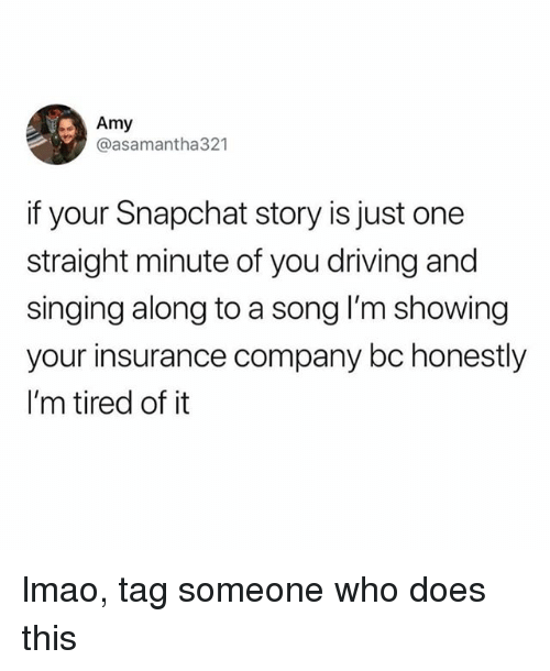 Driving, Lmao, and Singing: Amy  @asamantha321  if your Snapchat story is just one  straight minute of you driving and  singing along to a song I'm showing  your insurance company bc honestly  I'm tired of it lmao, tag someone who does this