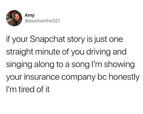Dank, Driving, and Singing: Amy  @asamantha321  if your Snapchat story is just one  straight minute of you driving and  singing along to a song I'm showing  your insurance company bc honestly  I'm tired of it