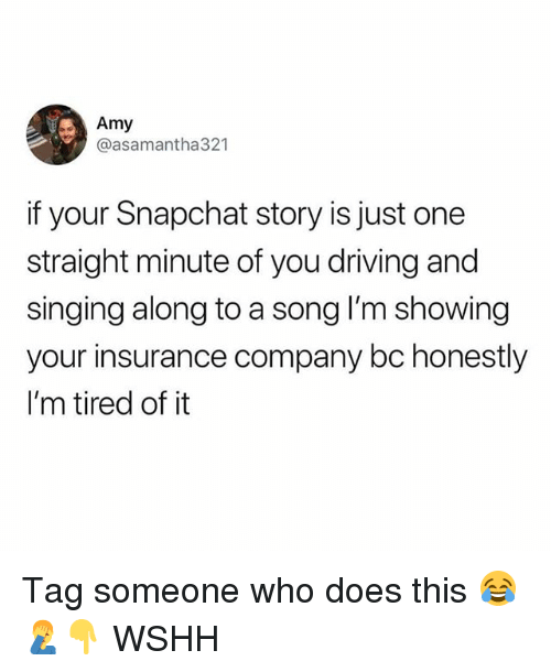Driving, Memes, and Singing: Amy  @asamantha321  if your Snapchat story is just one  straight minute of you driving and  singing along to a song I'm showing  your insurance company bc honestly  I'm tired of it Tag someone who does this 😂🤦‍♂️👇 WSHH